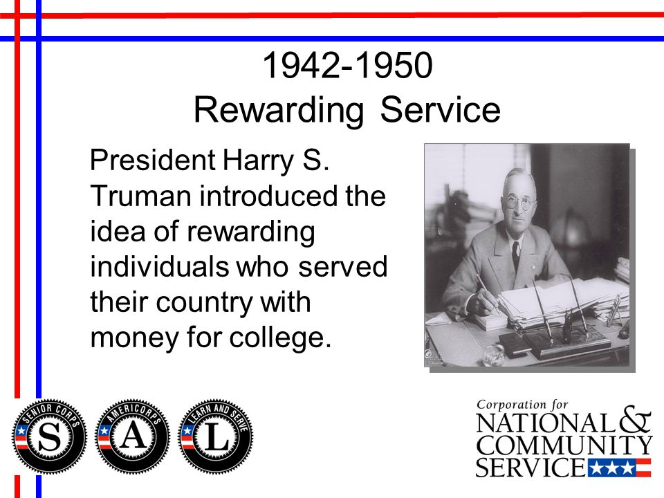 1942-1950 Rewarding Service President Harry S. Truman introduced the idea of rewarding individuals who served their country with money for college.