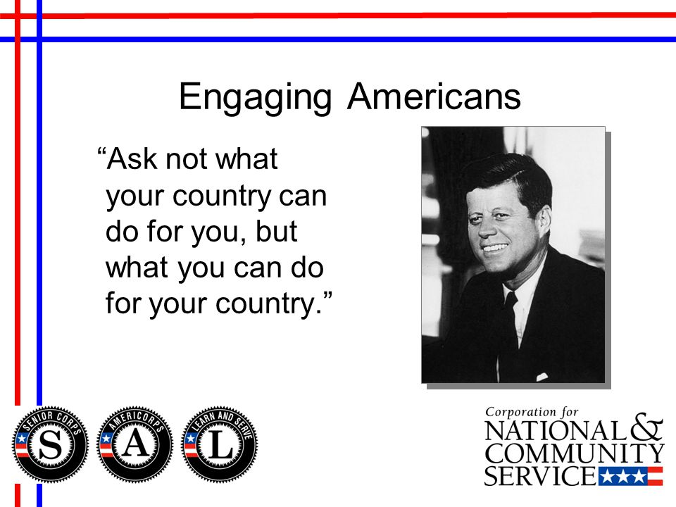 Engaging Americans Ask not what your country can do for you, but what you can do for your country.