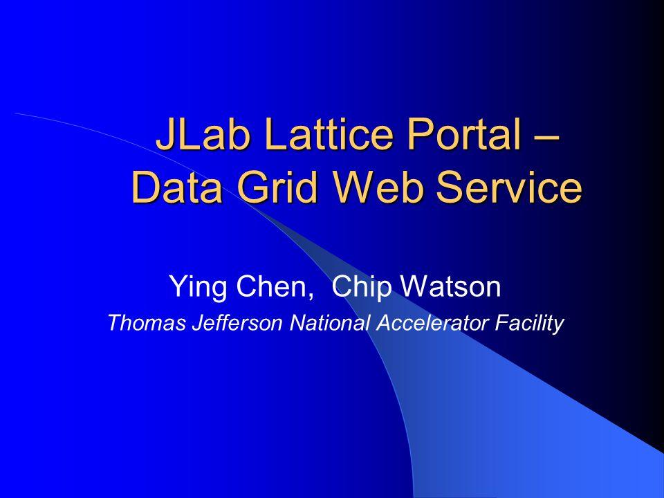 JLab Lattice Portal – Data Grid Web Service Ying Chen, Chip Watson Thomas Jefferson National Accelerator Facility