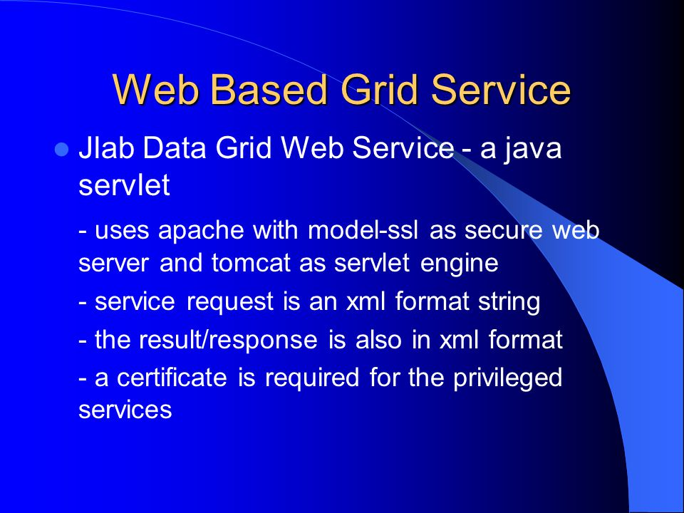 Web Based Grid Service Jlab Data Grid Web Service - a java servlet - uses apache with model-ssl as secure web server and tomcat as servlet engine - service request is an xml format string - the result/response is also in xml format - a certificate is required for the privileged services