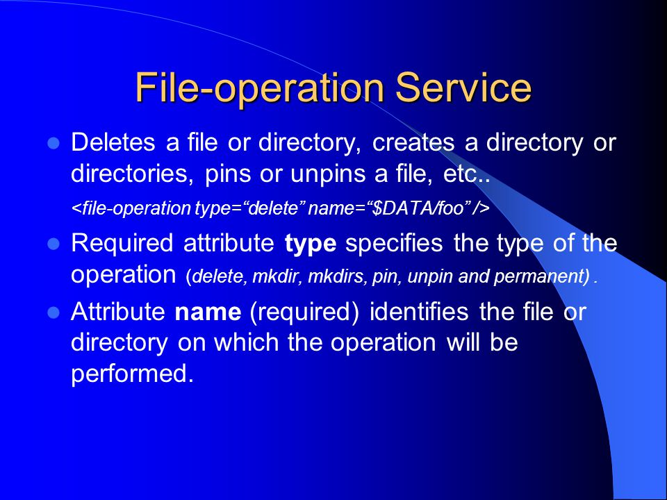 File-operation Service Deletes a file or directory, creates a directory or directories, pins or unpins a file, etc.. Required attribute type specifies