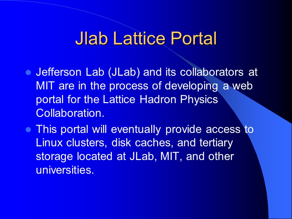 Jlab Lattice Portal Jefferson Lab (JLab) and its collaborators at MIT are in the process of developing a web portal for the Lattice Hadron Physics Collaboration.