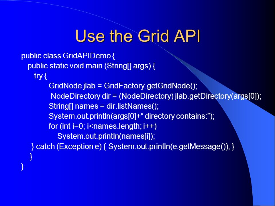 Use the Grid API public class GridAPIDemo { public static void main (String[] args) { try { GridNode jlab = GridFactory.getGridNode(); NodeDirectory d