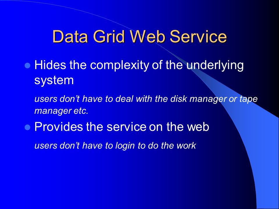 Data Grid Web Service Hides the complexity of the underlying system users don't have to deal with the disk manager or tape manager etc.