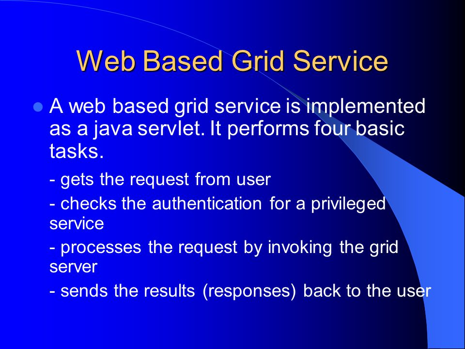Web Based Grid Service A web based grid service is implemented as a java servlet. It performs four basic tasks. - gets the request from user - checks