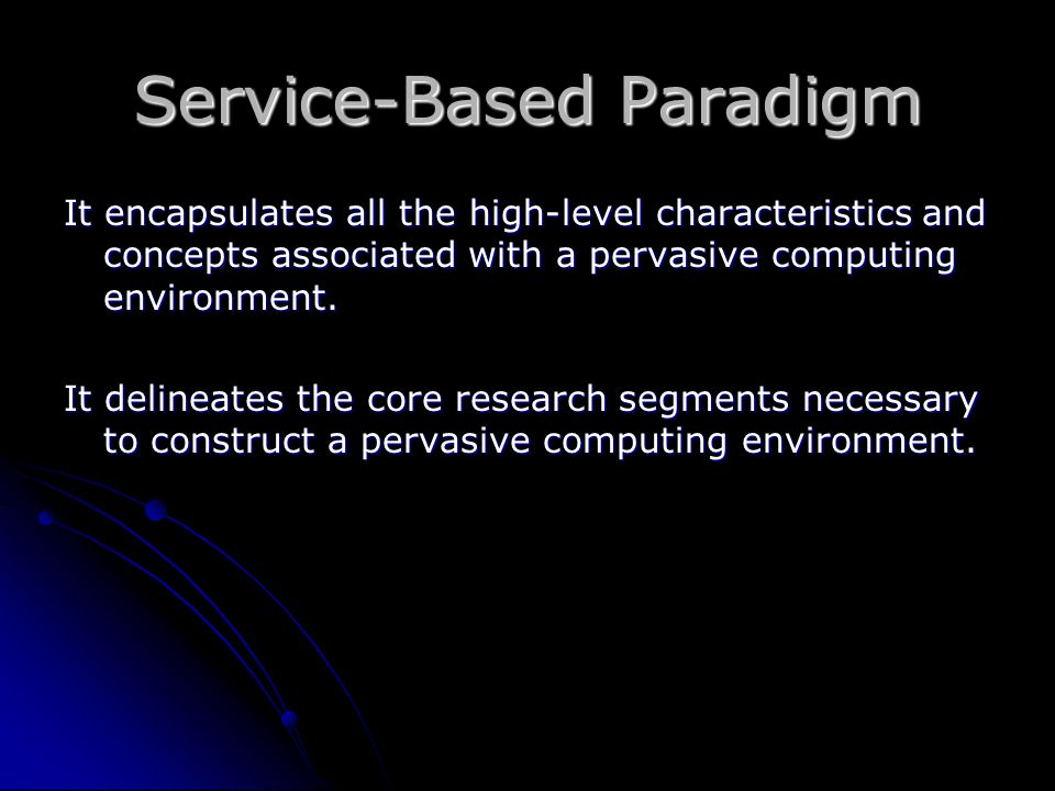 Service-Based Paradigm It encapsulates all the high-level characteristics and concepts associated with a pervasive computing environment. It delineate