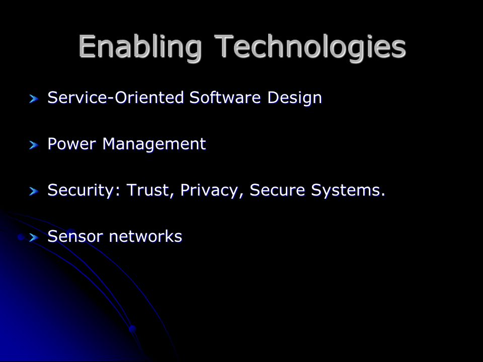 Enabling Technologies Service-Oriented Software Design Power Management Security: Trust, Privacy, Secure Systems.