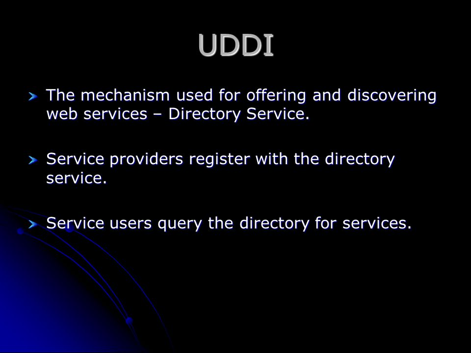UDDI The mechanism used for offering and discovering web services – Directory Service. Service providers register with the directory service. Service