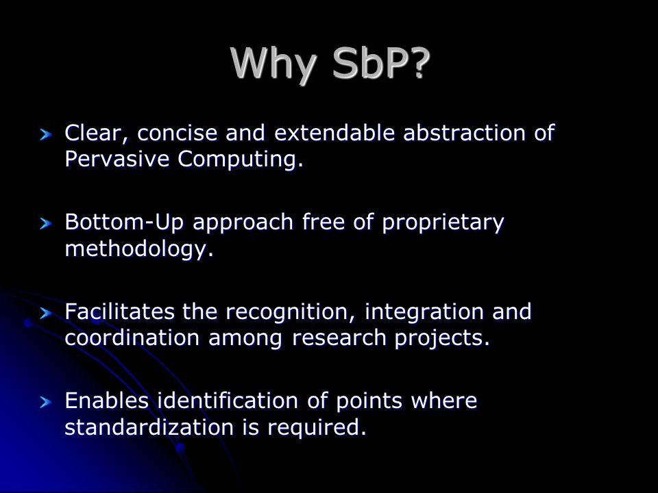 Why SbP? Clear, concise and extendable abstraction of Pervasive Computing. Bottom-Up approach free of proprietary methodology. Facilitates the recogni