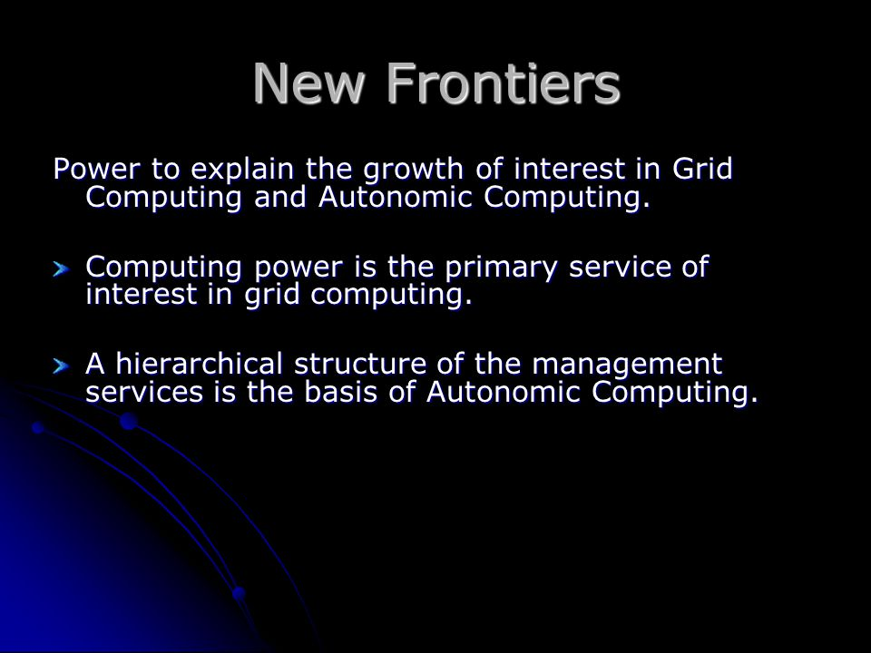 New Frontiers Power to explain the growth of interest in Grid Computing and Autonomic Computing. Computing power is the primary service of interest in