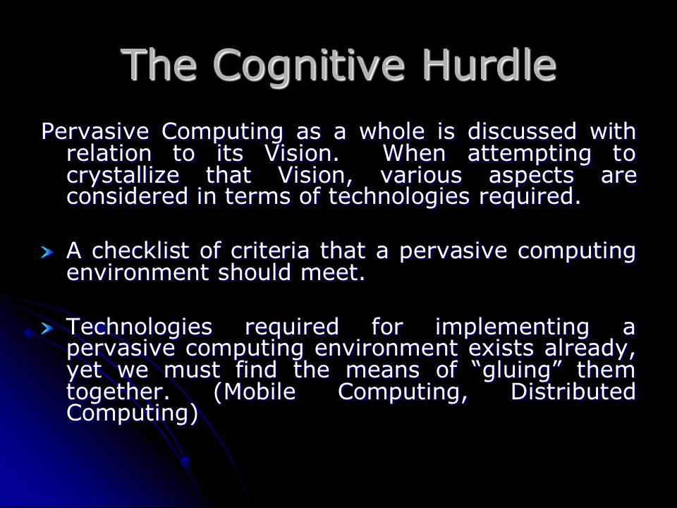 The Cognitive Hurdle Pervasive Computing as a whole is discussed with relation to its Vision. When attempting to crystallize that Vision, various aspe