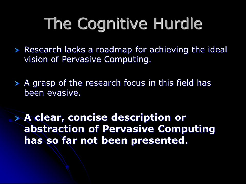 The Cognitive Hurdle Research lacks a roadmap for achieving the ideal vision of Pervasive Computing. A grasp of the research focus in this field has b
