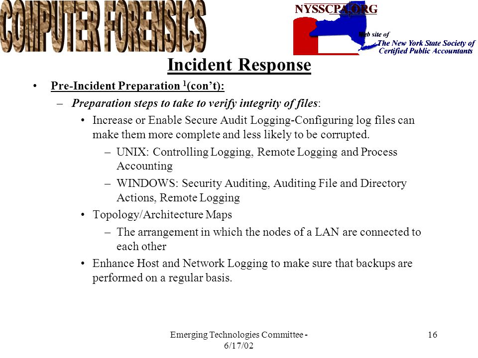 Emerging Technologies Committee - 6/17/02 15 Incident Response Pre-Incident Preparation 1 (con't): –Software Needed Two to three native operating systems on the machine, such Windows 98, Windows NT, Windows 2000 and Linux, all bootable via LILO (the Linux Operating system loder that can load Linux and other operating systems) Safeback, EnCase, DiskPro, or another forensics software package, used to re-create exact images of computer media for forensic-processing purposes All the drivers for all of the hardware on your forensic machine Quickview Plus, HandyVue, or some other software that allows you to view all types of files.