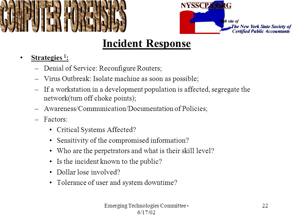 Emerging Technologies Committee - 6/17/02 21 Incident Response Initial Response 1 : –Use of Notification Checklist to list all pertinent details: Point of Contact Assemble Response Team Which hardware/software.