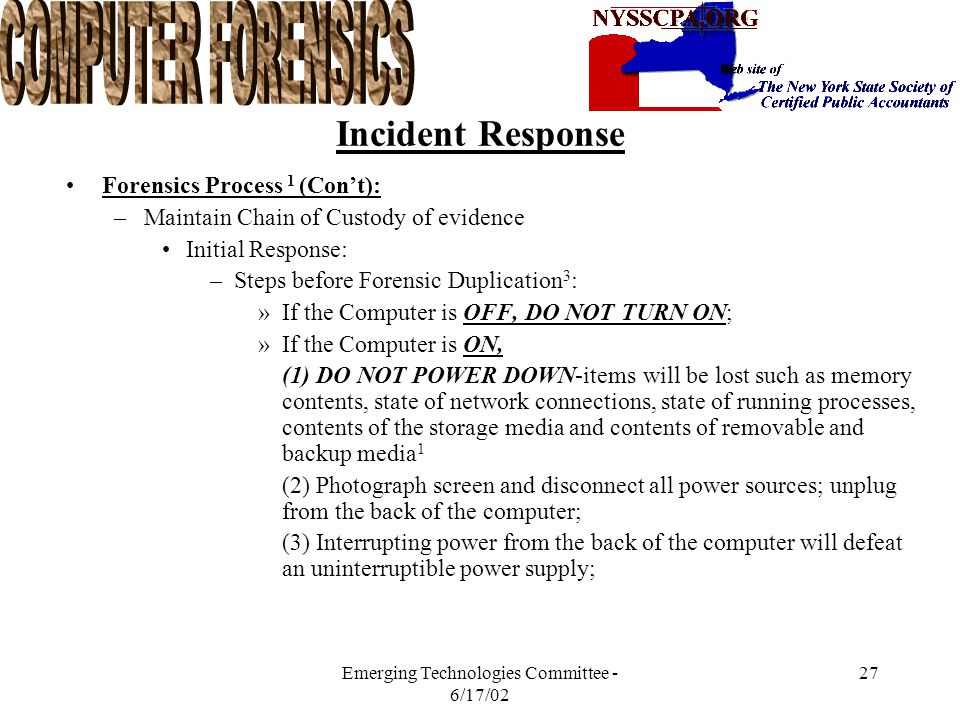 Emerging Technologies Committee - 6/17/02 26 Incident Response Forensics Process 1 (Con't): –Maintain Chain of Custody of evidence Document Information about the Item(s): –E.g.