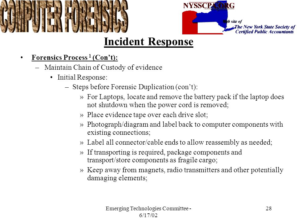 Emerging Technologies Committee - 6/17/02 27 Incident Response Forensics Process 1 (Con't): –Maintain Chain of Custody of evidence Initial Response: –
