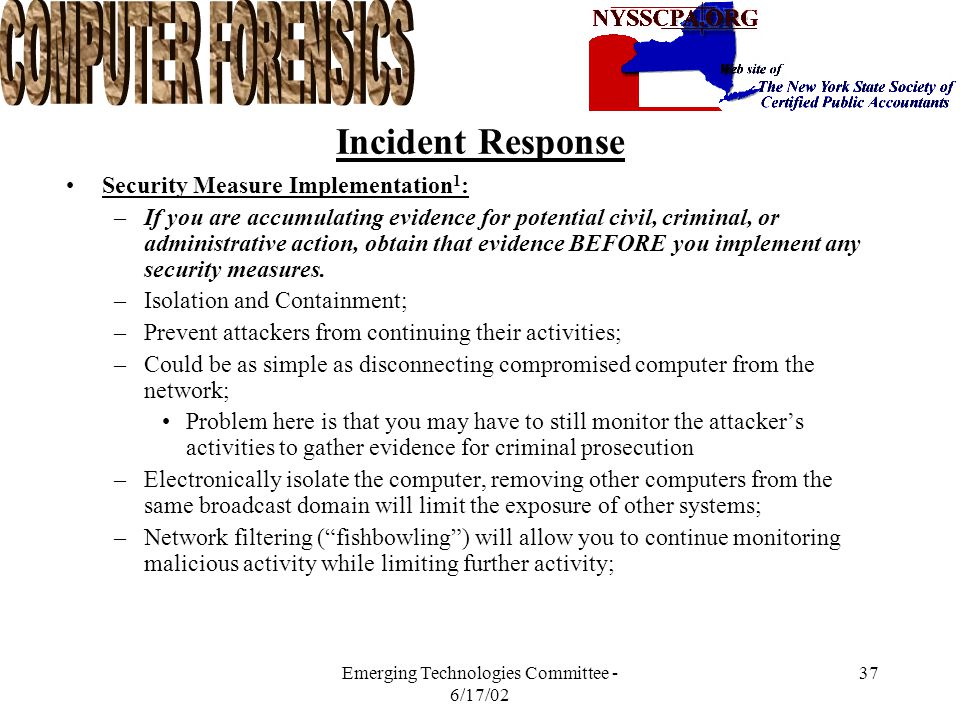 Emerging Technologies Committee - 6/17/02 36 Incident Response Investigation: –UNIX 1 Review all pertinent logs; Perform keyword searches; Review relevant files; Identify unauthorized user accounts of groups; Identify rogue processes; Check for unauthorized access points; Analyze trust relationships.