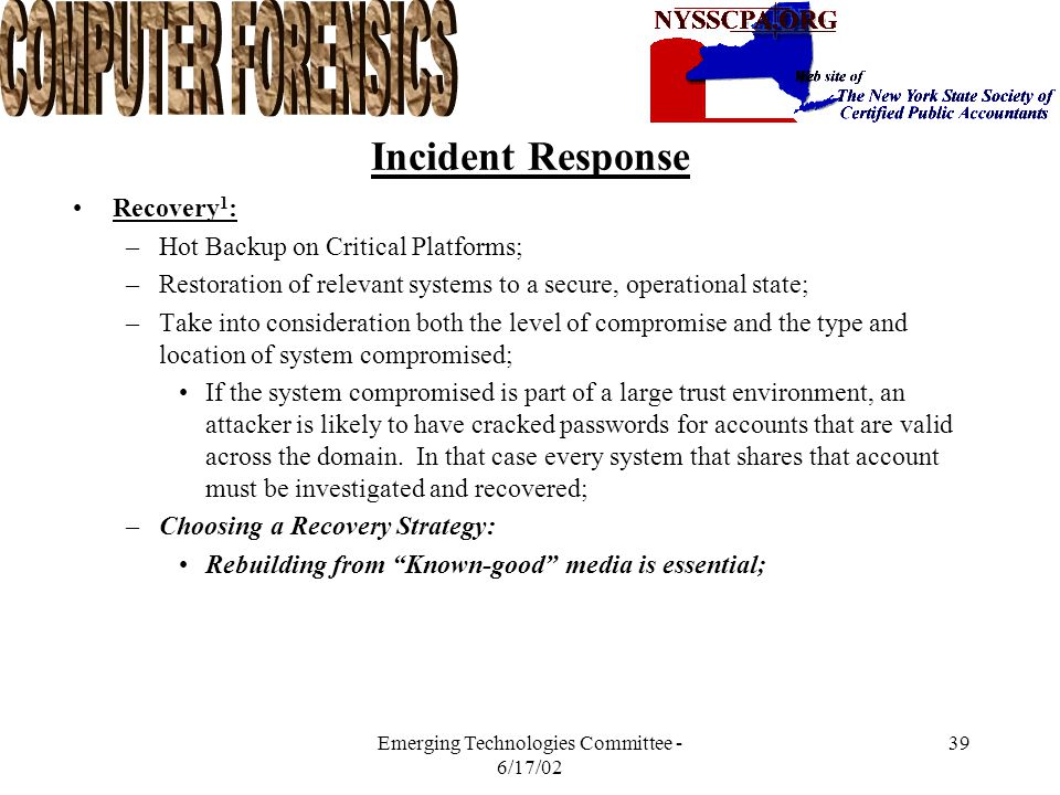 Emerging Technologies Committee - 6/17/02 38 Incident Response Network Monitoring 1 : –Should start during the initial response and continue until the recovery is complete; –It allows you to track the attacker, gaining crucial evidence; –It provides assurance that there are no recurrences of similar incidents during recovery.