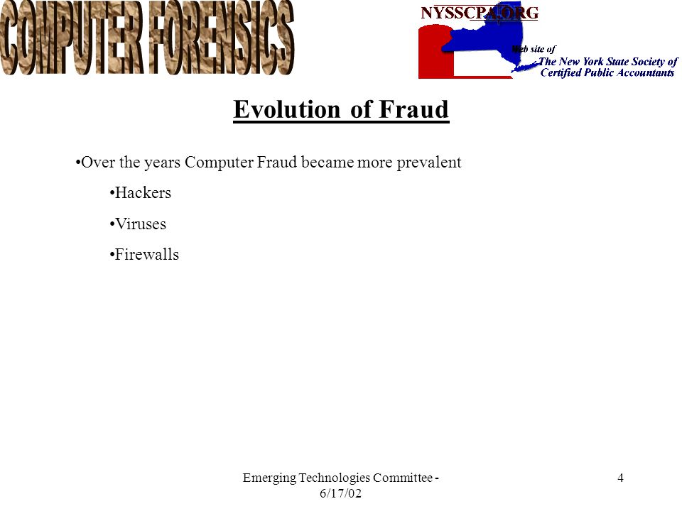 Emerging Technologies Committee - 6/17/02 3 Evolution of Fraud CPE Classes used to concentrate on Corporate Fraud Check Kiting Check Fraud Credit Card Fraud Advise: do not write checks with Felt Pen