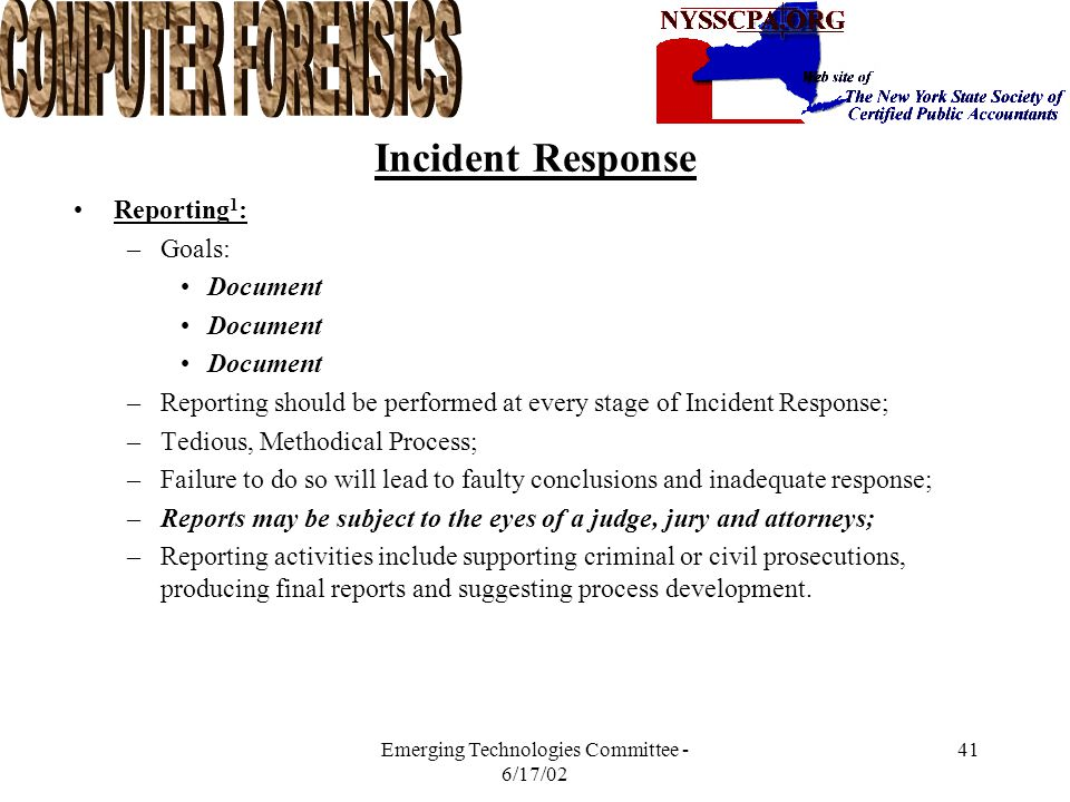 Emerging Technologies Committee - 6/17/02 40 Incident Response Recovery 1 : –Choosing a Recovery Strategy (con't) Securing ( hardening ) the system involves: –Turning off unused services; –Applying operating system and application patches; –Enabling strong passwords; –Continuing competent administration; –Backups can be used during recovery but only if you are sure that the incident occurred after a backup was made; Security Countermeasures: –Host based controls, packet filters, firewalls, ISD, user education, and policy and procedures.