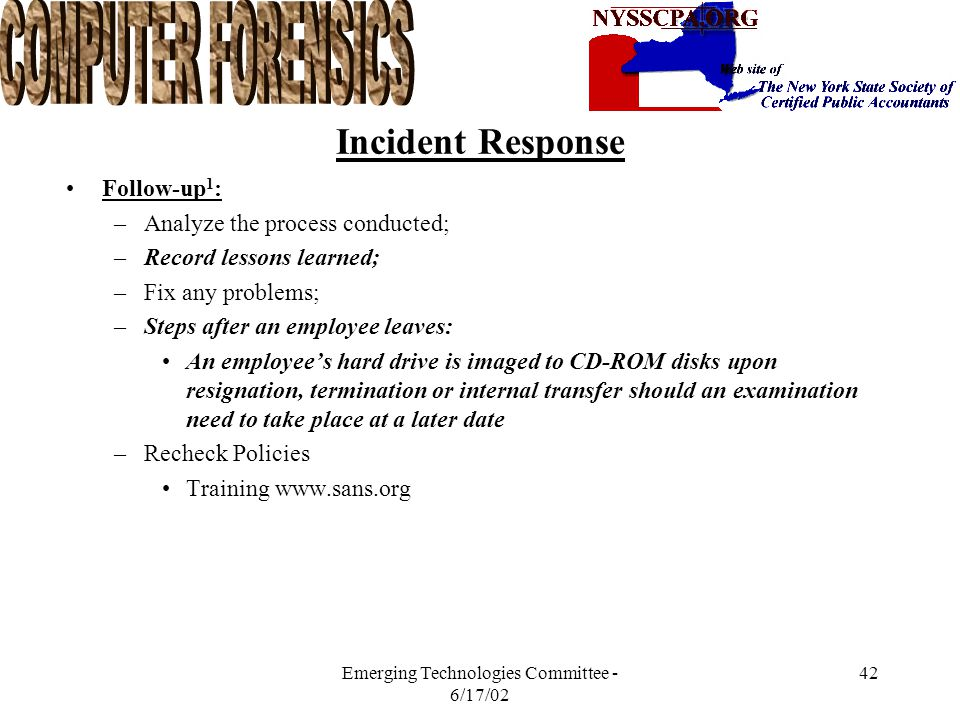 Emerging Technologies Committee - 6/17/02 41 Incident Response Reporting 1 : –Goals: Document –Reporting should be performed at every stage of Incident Response; –Tedious, Methodical Process; –Failure to do so will lead to faulty conclusions and inadequate response; –Reports may be subject to the eyes of a judge, jury and attorneys; –Reporting activities include supporting criminal or civil prosecutions, producing final reports and suggesting process development.