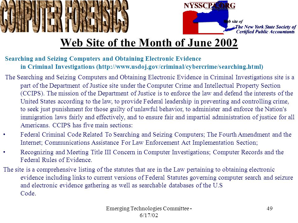 Emerging Technologies Committee - 6/17/02 48 Other Web Sites Cisco Computer Security (www.ciscoisecurity.com.sg) Search Security.com (www.searchsecurity.com) Defaced Web Sites (www.attrition.org/mirror/attrition) The Information Systems Audit and Control Association Foundation (www.isaca.org) Association of Federal Fraud Examiners (www.cfenet.com) Safeback (New Technologies) (www.forensics-intl.com) EnCase (www.guidancesoftware.com) Center for Computer Forensics (www.computer-forensics.net) Computer Forensics Inc.