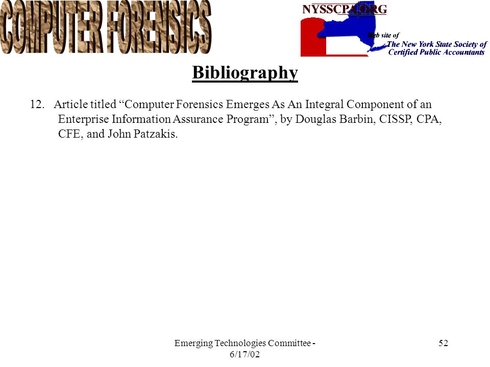 Emerging Technologies Committee - 6/17/02 51 Bibliography 1. Incident Response , by Kevin Mandia and Chris Prosise 2.Cybercrime Prevention and Response: Best Practices – PWC March 22, 2002 3.Best Practices for Seizing Electronic Evidence Version 2.0 – PWC 4.www.Gigalaw.com: The Expanding Importance of the Computer Fraud and Abuse Act.