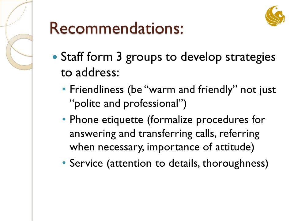 Recommendations: Staff form 3 groups to develop strategies to address: Friendliness (be warm and friendly not just polite and professional ) Phone etiquette (formalize procedures for answering and transferring calls, referring when necessary, importance of attitude) Service (attention to details, thoroughness)