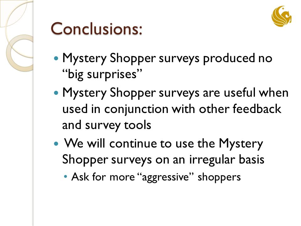 Conclusions: Mystery Shopper surveys produced no big surprises Mystery Shopper surveys are useful when used in conjunction with other feedback and survey tools We will continue to use the Mystery Shopper surveys on an irregular basis Ask for more aggressive shoppers