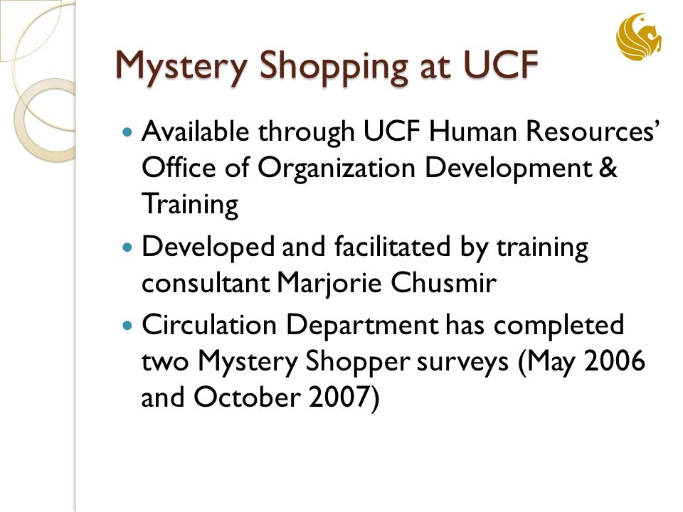 Mystery Shopping at UCF Available through UCF Human Resources' Office of Organization Development & Training Developed and facilitated by training consultant Marjorie Chusmir Circulation Department has completed two Mystery Shopper surveys (May 2006 and October 2007)