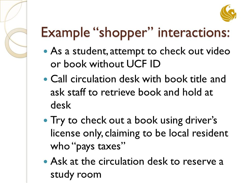 """Example """"shopper"""" interactions: As a student, attempt to check out video or book without UCF ID Call circulation desk with book title and ask staff to"""