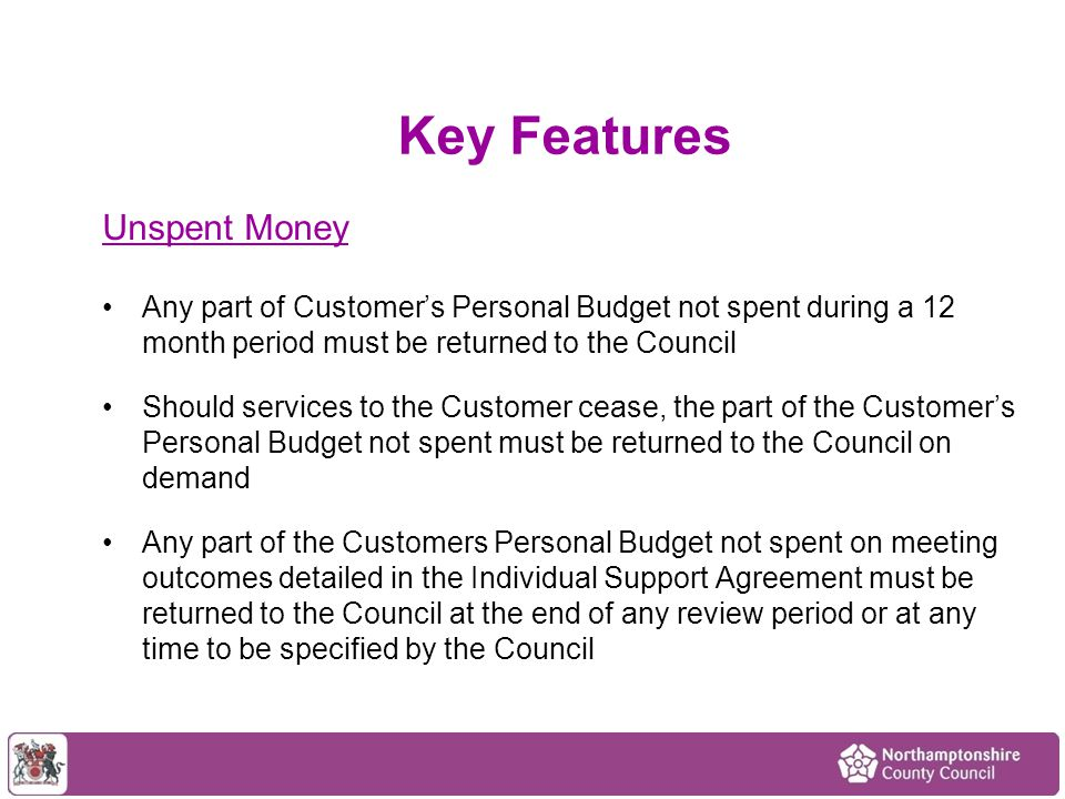 Service providers to be paid on 4 weekly basis 'up front' Service Provider must spend Personal Budget on services for the Customer, whether directly delivered or not, and to individually account for all expenditure Service Providers shall provide clear pricing of services, including personal care and other forms of support Keeping Track of Expenditure