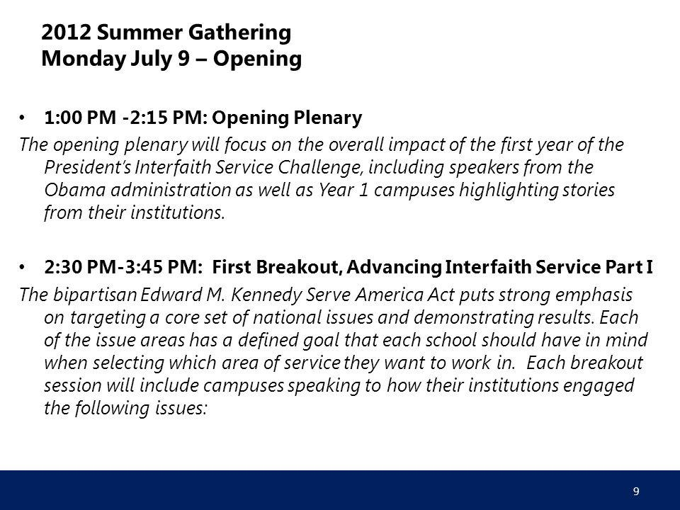 2012 Summer Gathering Monday July 9 – Opening 1:00 PM -2:15 PM: Opening Plenary The opening plenary will focus on the overall impact of the first year of the President's Interfaith Service Challenge, including speakers from the Obama administration as well as Year 1 campuses highlighting stories from their institutions.