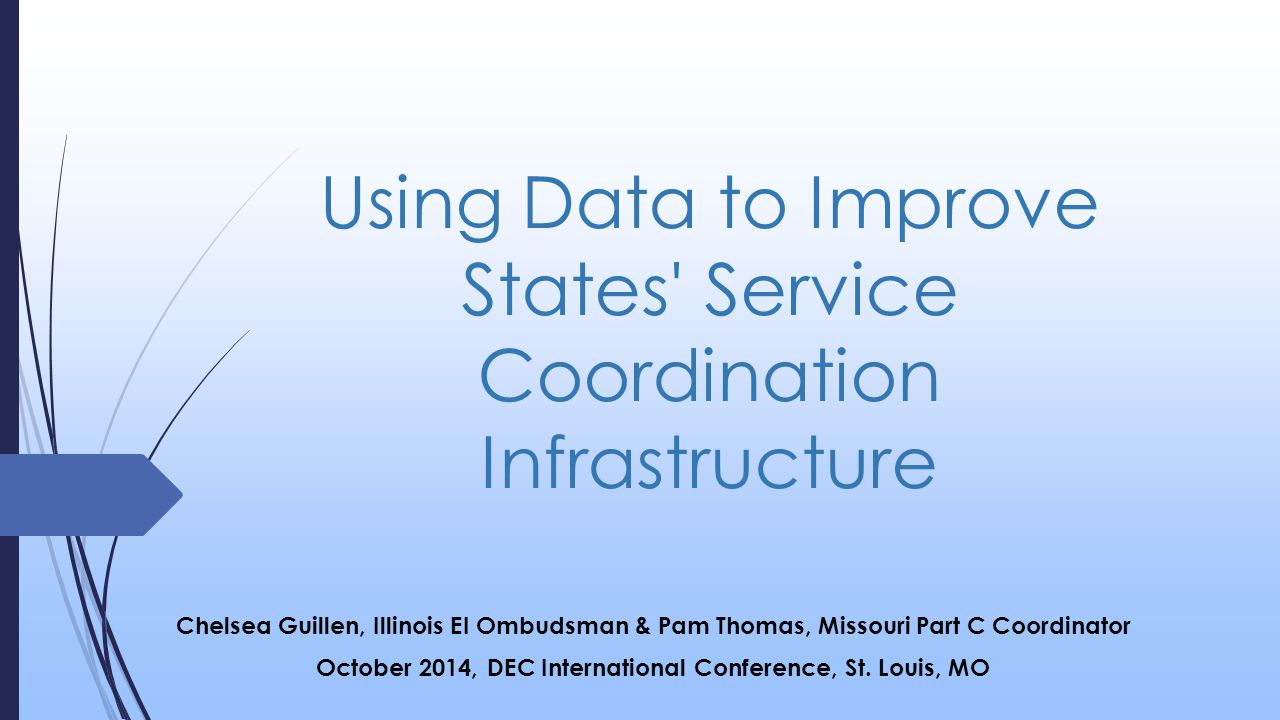 Using Data to Improve States Service Coordination Infrastructure Chelsea Guillen, Illinois EI Ombudsman & Pam Thomas, Missouri Part C Coordinator October 2014, DEC International Conference, St.