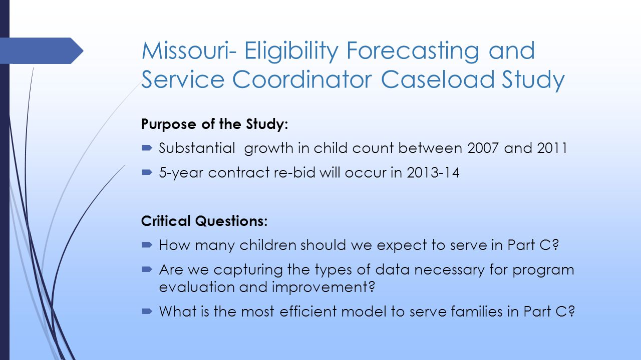 Missouri- Eligibility Forecasting and Service Coordinator Caseload Study Purpose of the Study:  Substantial growth in child count between 2007 and 2011  5-year contract re-bid will occur in 2013-14 Critical Questions:  How many children should we expect to serve in Part C.