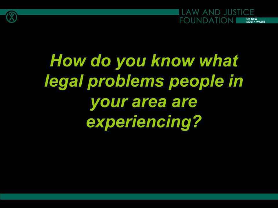 Legal needs identified in different disadvantaged groups One source: Law and Justice Foundation of NSW, Access to Justice and Legal Needs Research Program http://www.lawfoundation.net.au/justsearch