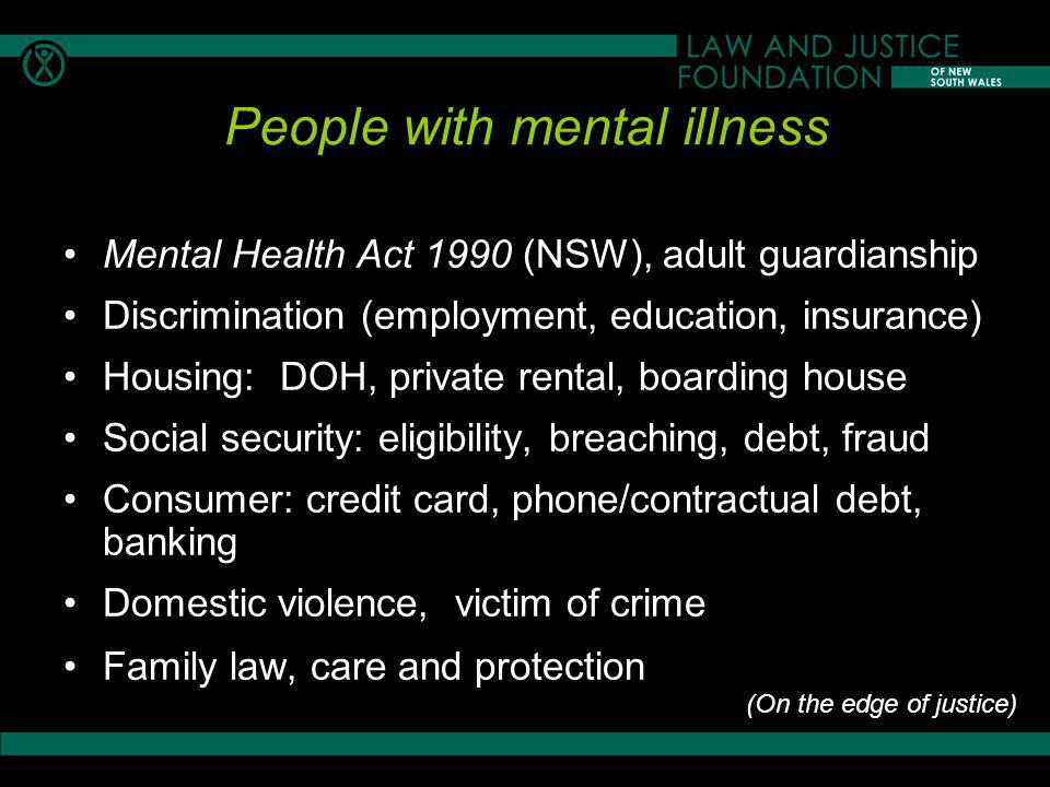 People with mental illness Mental Health Act 1990 (NSW), adult guardianship Discrimination (employment, education, insurance) Housing: DOH, private rental, boarding house Social security: eligibility, breaching, debt, fraud Consumer: credit card, phone/contractual debt, banking Domestic violence, victim of crime Family law, care and protection (On the edge of justice)
