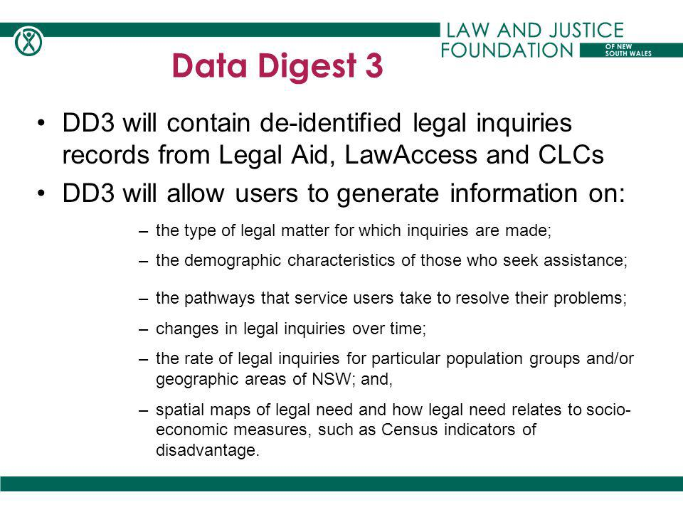 DD3 will contain de-identified legal inquiries records from Legal Aid, LawAccess and CLCs DD3 will allow users to generate information on: –the type of legal matter for which inquiries are made; –the demographic characteristics of those who seek assistance; –the pathways that service users take to resolve their problems; –changes in legal inquiries over time; –the rate of legal inquiries for particular population groups and/or geographic areas of NSW; and, –spatial maps of legal need and how legal need relates to socio- economic measures, such as Census indicators of disadvantage.
