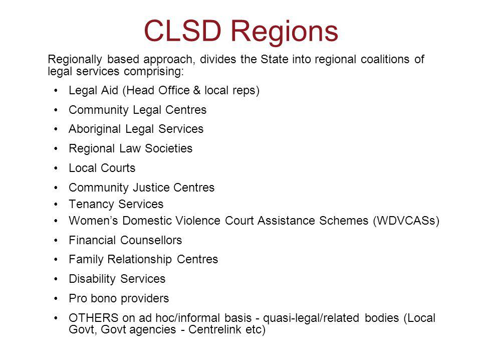 CLSD Regions Regionally based approach, divides the State into regional coalitions of legal services comprising: Legal Aid (Head Office & local reps) Community Legal Centres Aboriginal Legal Services Regional Law Societies Local Courts Community Justice Centres Tenancy Services Women's Domestic Violence Court Assistance Schemes (WDVCASs) Financial Counsellors Family Relationship Centres Disability Services Pro bono providers OTHERS on ad hoc/informal basis - quasi-legal/related bodies (Local Govt, Govt agencies - Centrelink etc)