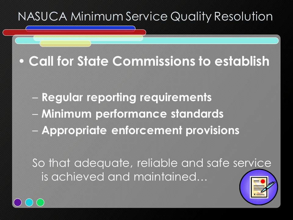 NASUCA Minimum Service Quality Resolution Call for State Commissions to establish –R–Regular reporting requirements –M–Minimum performance standards –A–Appropriate enforcement provisions So that adequate, reliable and safe service is achieved and maintained…