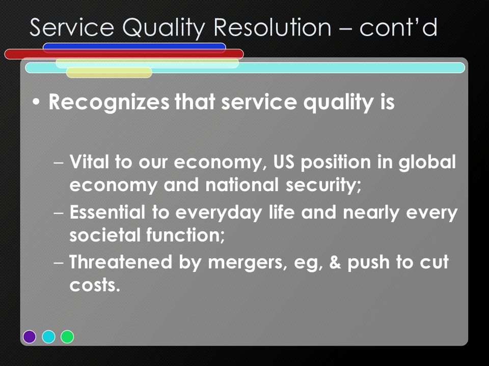 Service Quality Resolution – cont'd Recognizes that service quality is – Vital to our economy, US position in global economy and national security; – Essential to everyday life and nearly every societal function; – Threatened by mergers, eg, & push to cut costs.