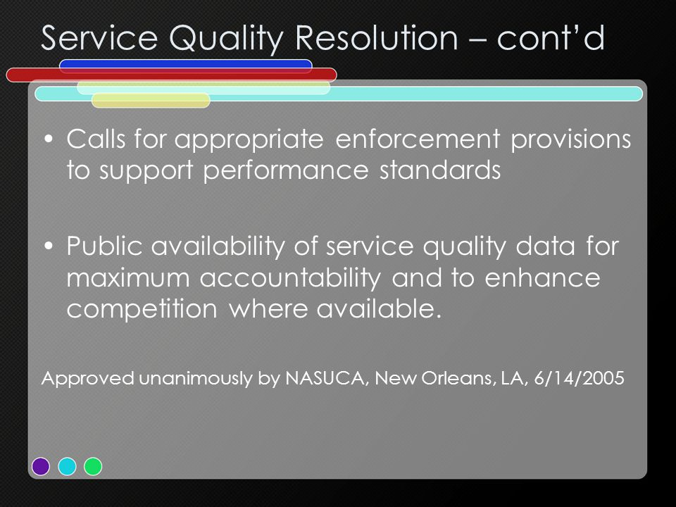 Service Quality Resolution – cont'd Calls for appropriate enforcement provisions to support performance standards Public availability of service quality data for maximum accountability and to enhance competition where available.