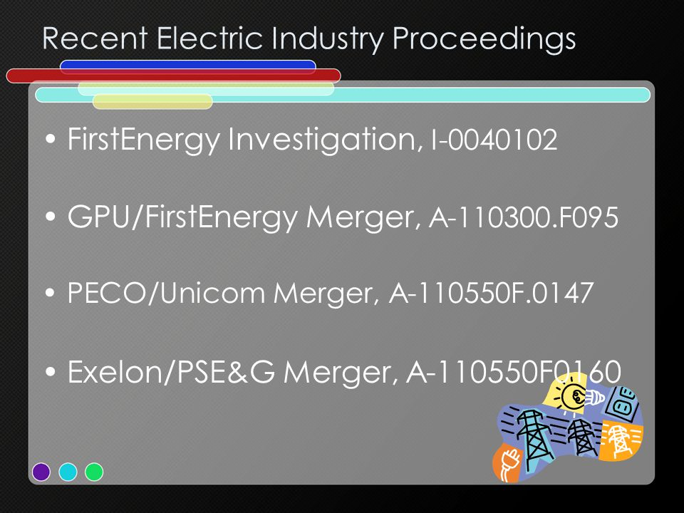 Recent Electric Industry Proceedings FirstEnergy Investigation, I-0040102 GPU/FirstEnergy Merger, A-110300.F095 PECO/Unicom Merger, A-110550F.0147 Exelon/PSE&G Merger, A-110550F0160