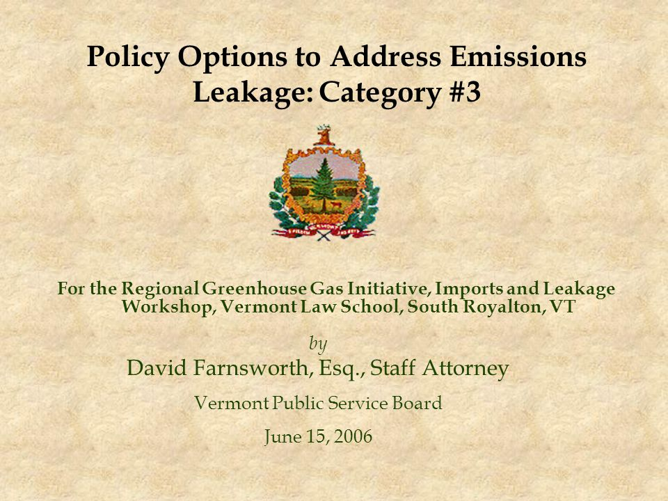 For the Regional Greenhouse Gas Initiative, Imports and Leakage Workshop, Vermont Law School, South Royalton, VT by David Farnsworth, Esq., Staff Attorney Vermont Public Service Board June 15, 2006 Policy Options to Address Emissions Leakage: Category #3