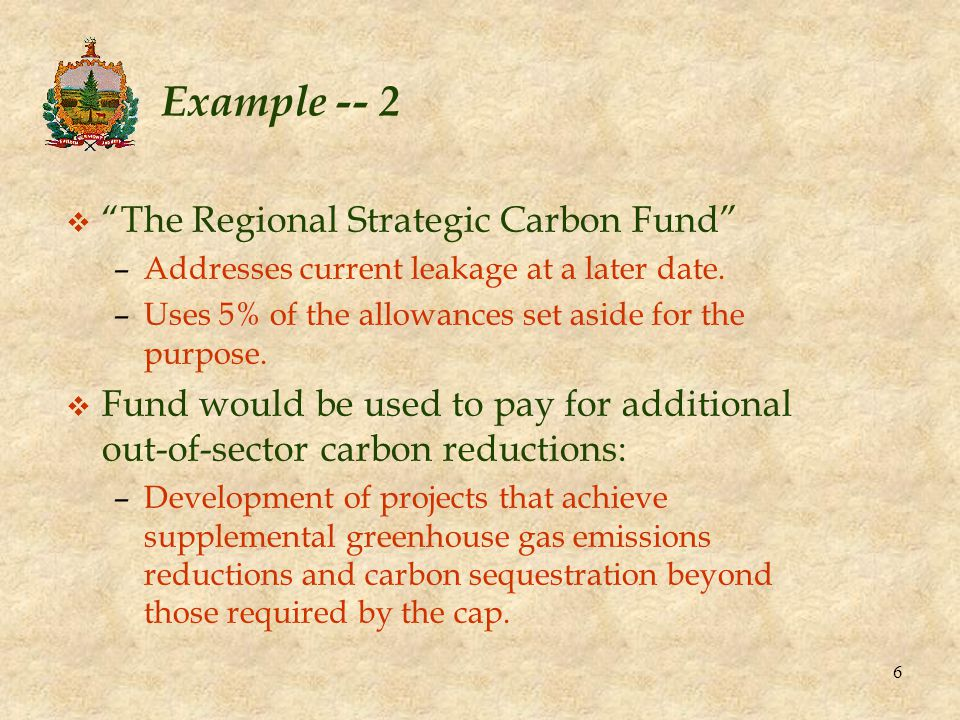 6 Example -- 2 v The Regional Strategic Carbon Fund –Addresses current leakage at a later date.