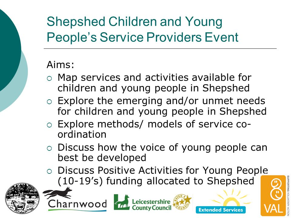 Shepshed Children and Young People's Service Providers Event Aims:  Map services and activities available for children and young people in Shepshed  Explore the emerging and/or unmet needs for children and young people in Shepshed  Explore methods/ models of service co- ordination  Discuss how the voice of young people can best be developed  Discuss Positive Activities for Young People (10-19's) funding allocated to Shepshed