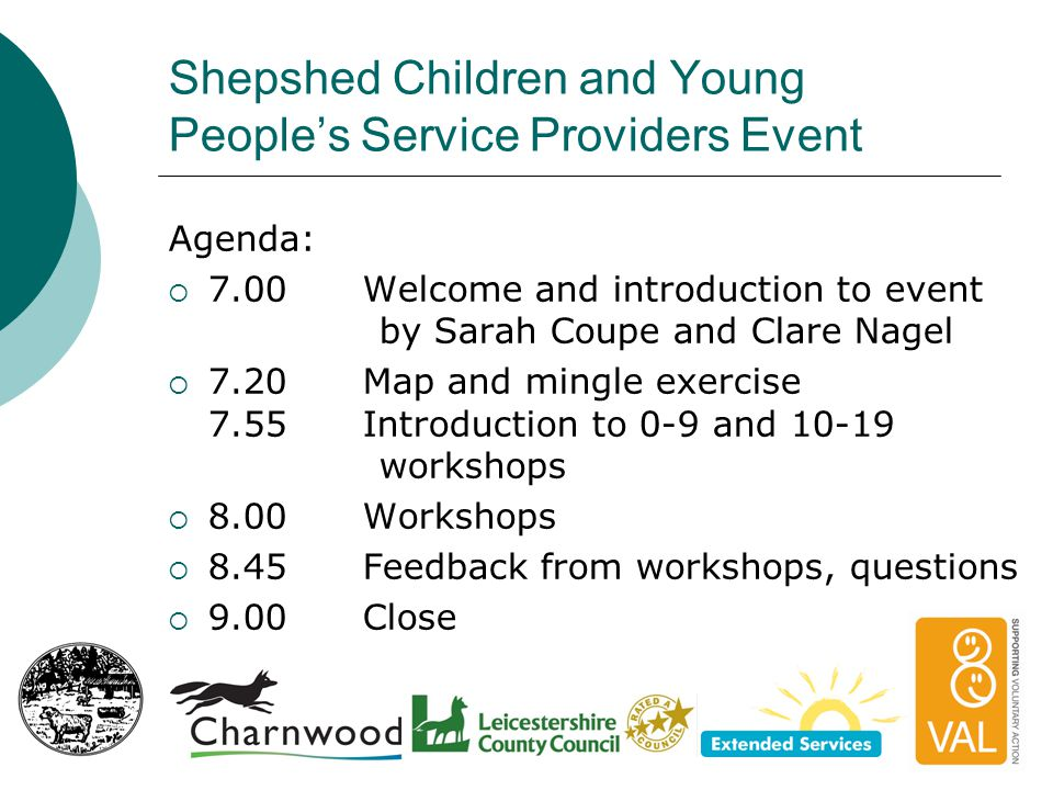 Shepshed Children and Young People's Service Providers Event Map and mingle  The easy bit: write the 0-19 services that you already run on a label, stick them on the map  The harder bit: look for the gaps, what other 0-19 services can you and your colleagues add?