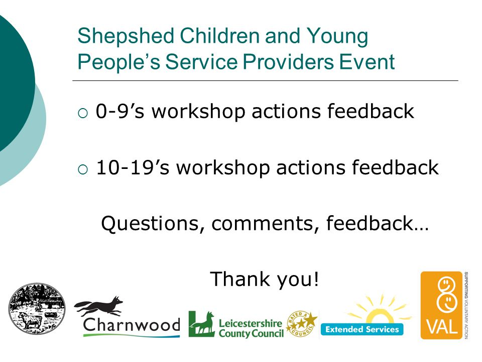 Shepshed Children and Young People's Service Providers Event  0-9's workshop actions feedback  10-19's workshop actions feedback Questions, comments, feedback… Thank you!
