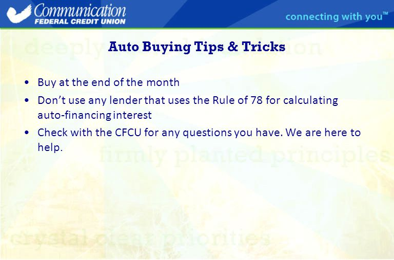 Auto Buying Tips & Tricks Buy at the end of the month Don't use any lender that uses the Rule of 78 for calculating auto-financing interest Check with the CFCU for any questions you have.