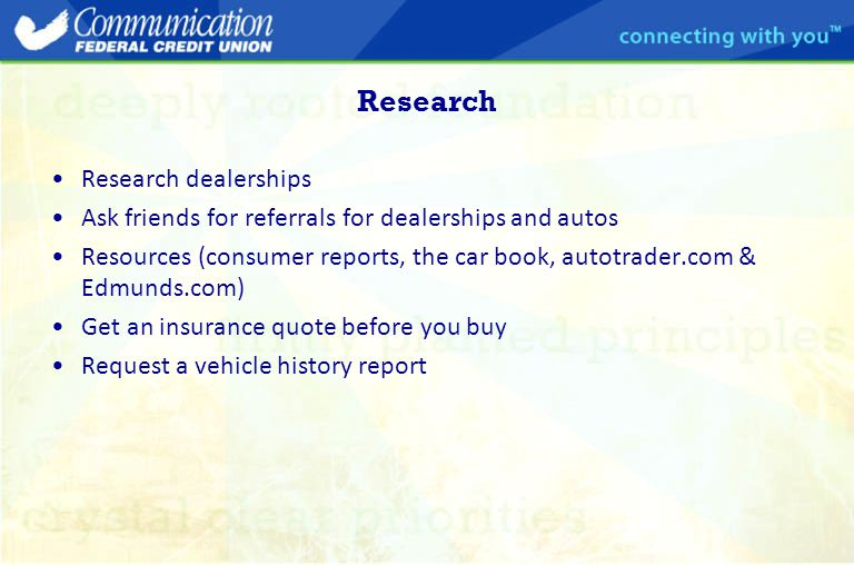 Research Research dealerships Ask friends for referrals for dealerships and autos Resources (consumer reports, the car book, autotrader.com & Edmunds.com) Get an insurance quote before you buy Request a vehicle history report
